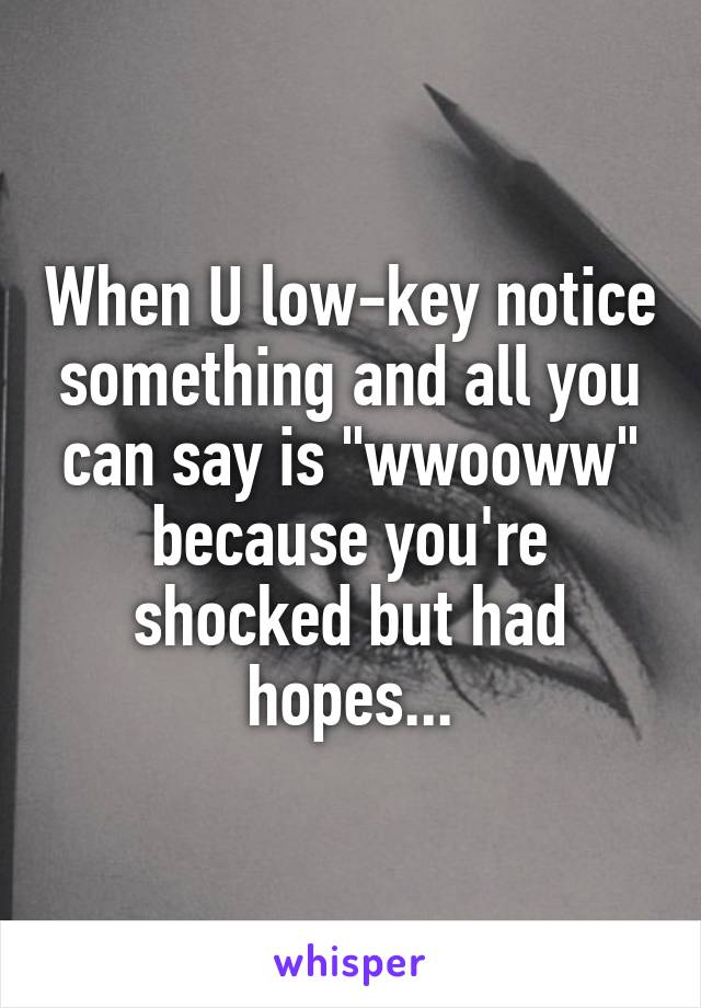 """When U low-key notice something and all you can say is """"wwooww"""" because you're shocked but had hopes..."""