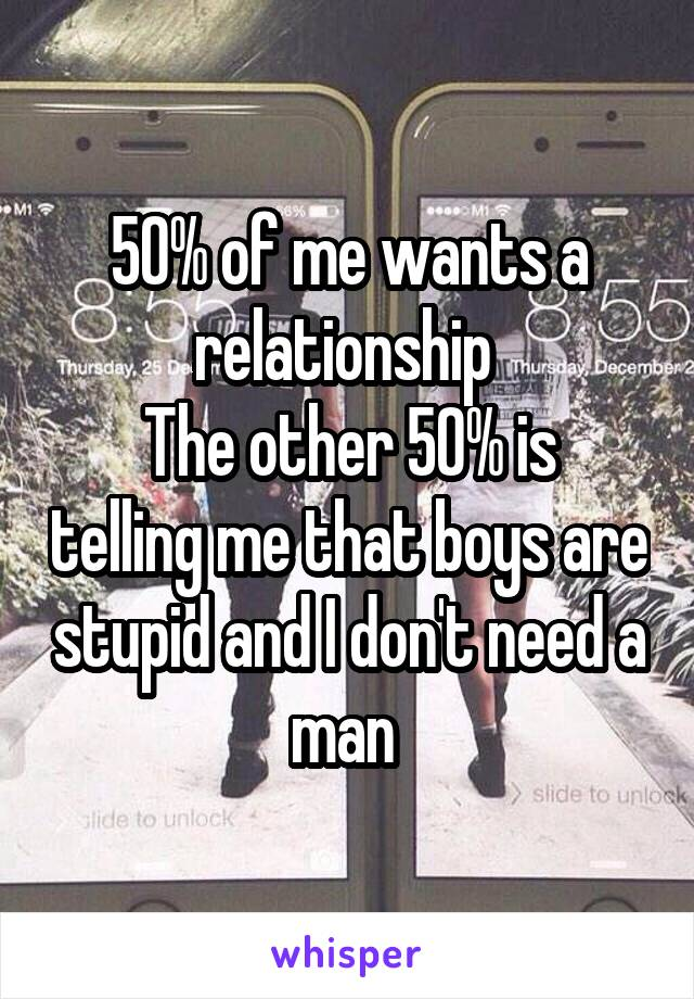 50% of me wants a relationship  The other 50% is telling me that boys are stupid and I don't need a man