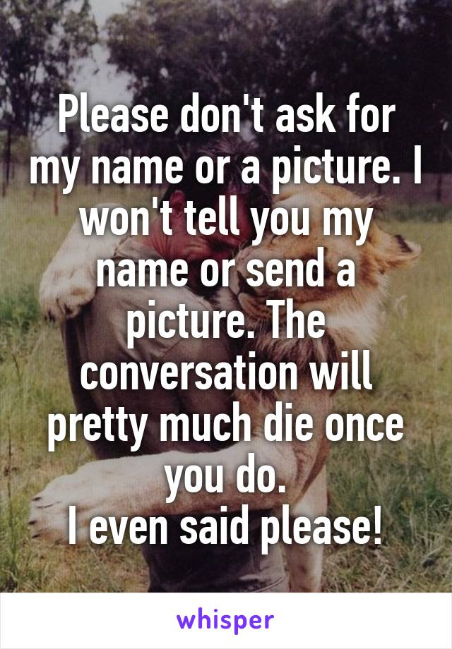 Please don't ask for my name or a picture. I won't tell you my name or send a picture. The conversation will pretty much die once you do. I even said please!
