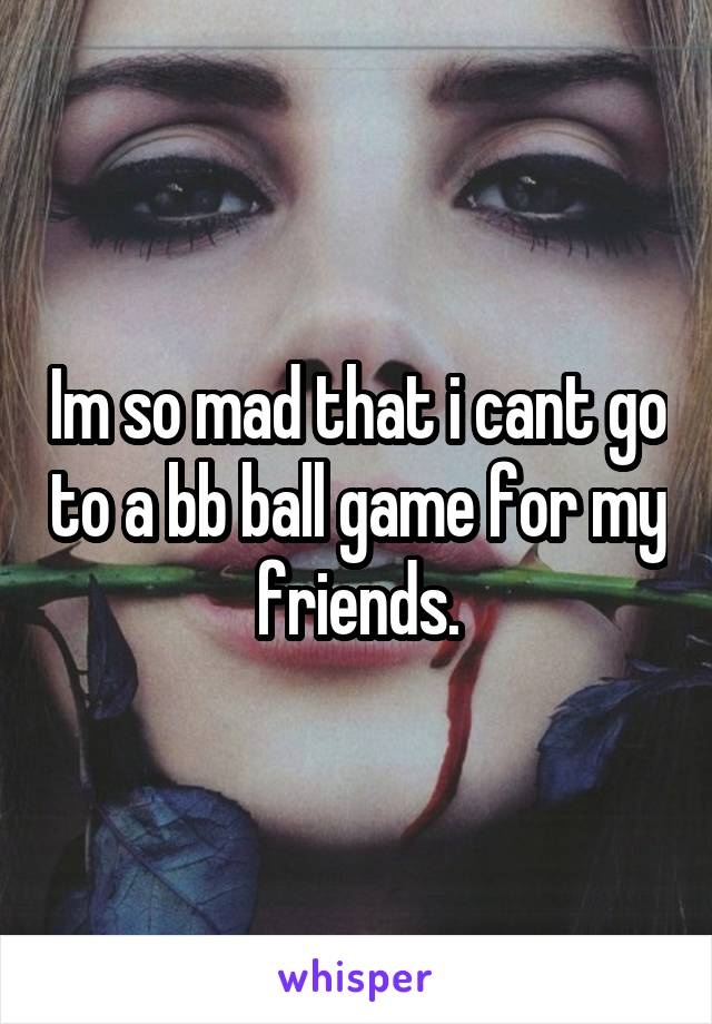 Im so mad that i cant go to a bb ball game for my friends.