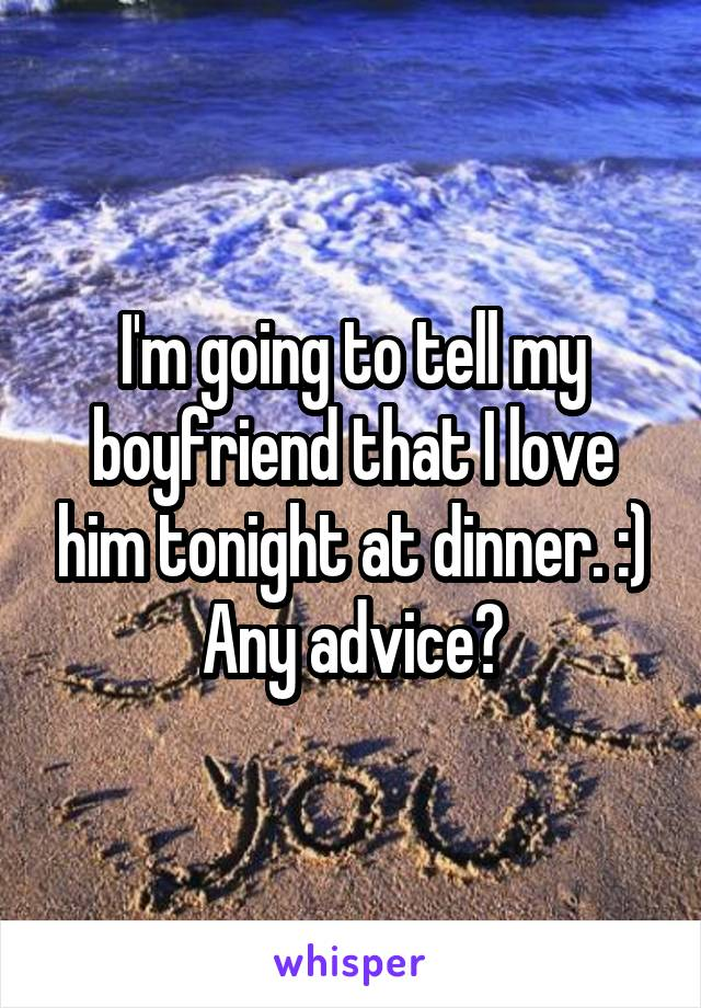 I'm going to tell my boyfriend that I love him tonight at dinner. :) Any advice?