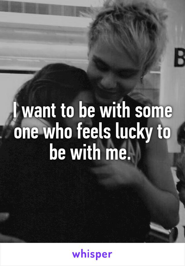 I want to be with some one who feels lucky to be with me.