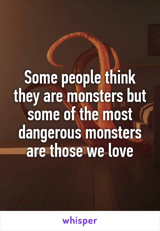 Some people think they are monsters but some of the most dangerous monsters are those we love