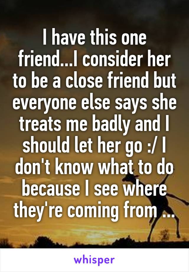 I have this one friend...I consider her to be a close friend but everyone else says she treats me badly and I should let her go :/ I don't know what to do because I see where they're coming from ...
