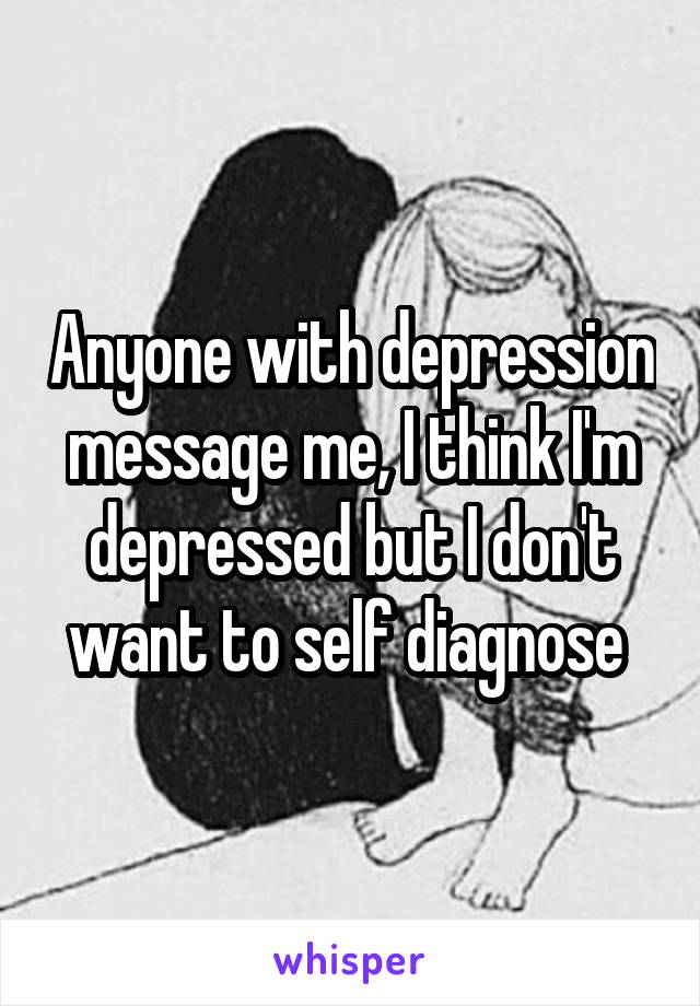 Anyone with depression message me, I think I'm depressed but I don't want to self diagnose