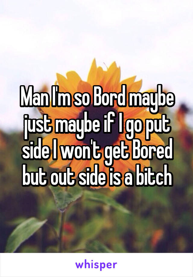Man I'm so Bord maybe just maybe if I go put side I won't get Bored but out side is a bitch