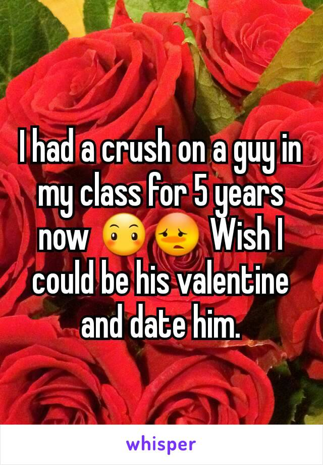 I had a crush on a guy in my class for 5 years now 😶😳 Wish I could be his valentine and date him.