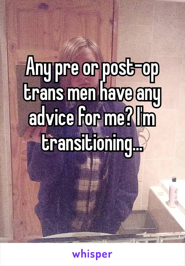 Any pre or post-op trans men have any advice for me? I'm transitioning…
