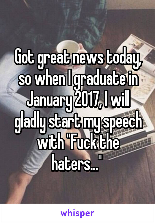 "Got great news today, so when I graduate in January 2017, I will gladly start my speech with ""Fuck the haters..."""