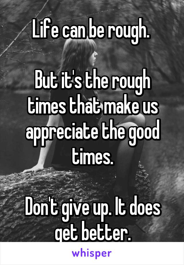 Life can be rough.   But it's the rough times that make us appreciate the good times.  Don't give up. It does get better.