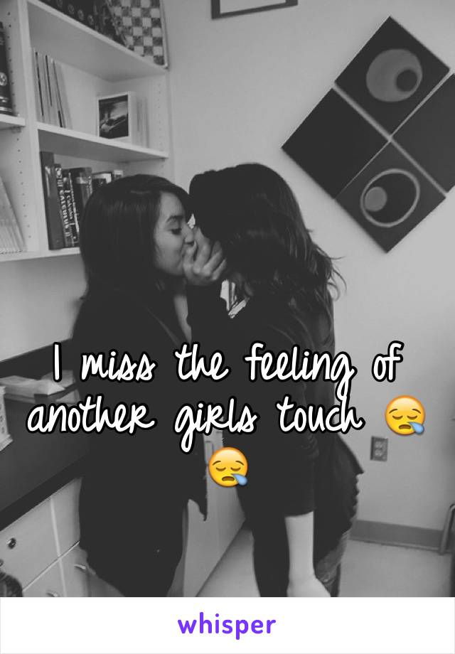 I miss the feeling of another girls touch 😪😪