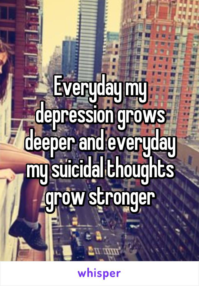 Everyday my depression grows deeper and everyday my suicidal thoughts grow stronger