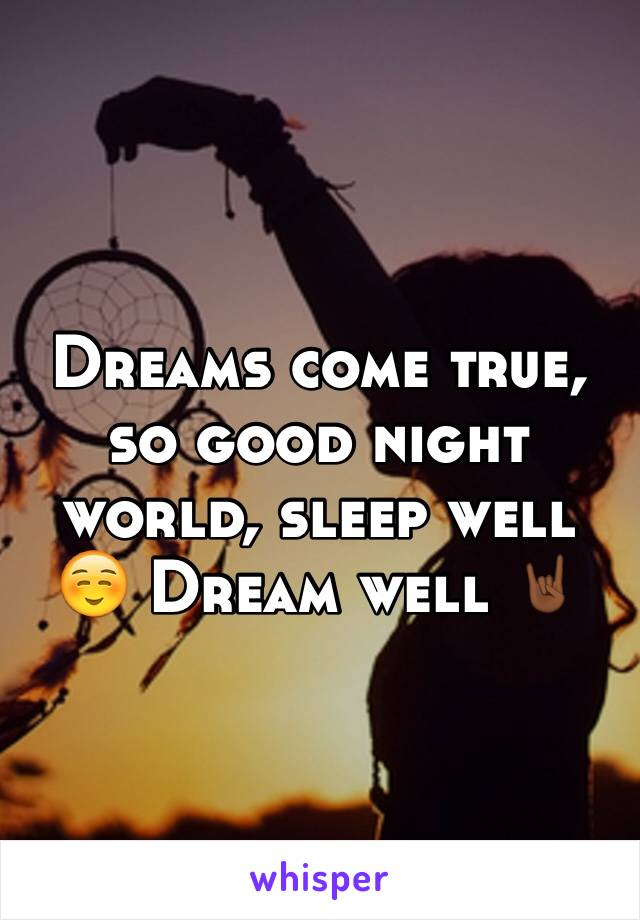 Dreams come true, so good night world, sleep well ☺️ Dream well 🤘🏾