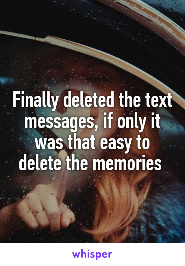 Finally deleted the text messages, if only it was that easy to delete the memories