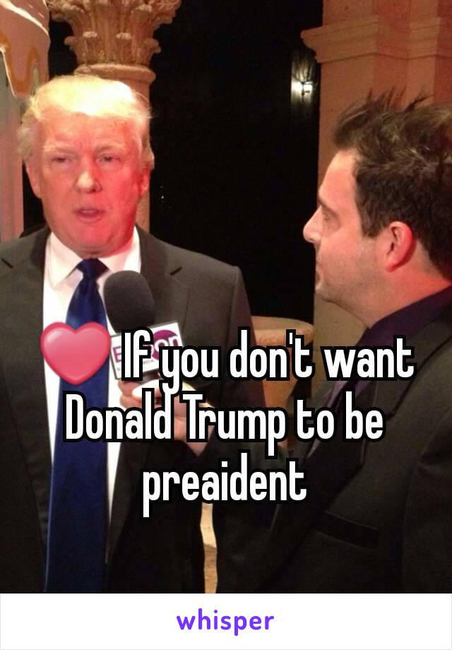 ❤ If you don't want Donald Trump to be preaident