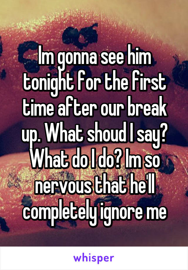 Im gonna see him tonight for the first time after our break up. What shoud I say? What do I do? Im so nervous that he'll completely ignore me