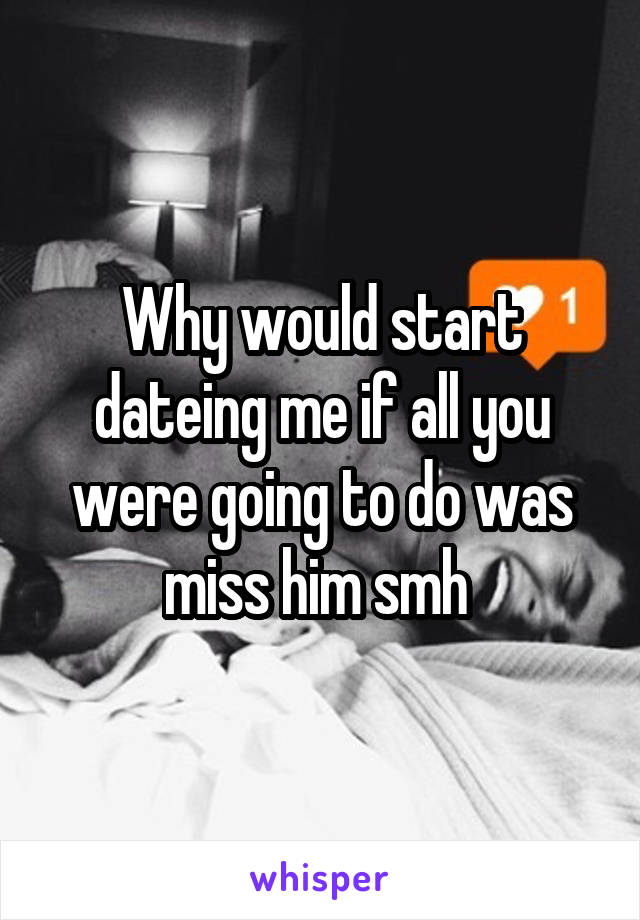 Why would start dateing me if all you were going to do was miss him smh