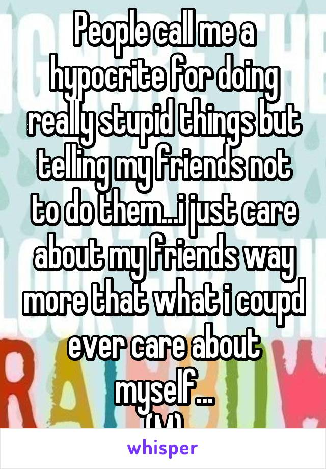 People call me a hypocrite for doing really stupid things but telling my friends not to do them...i just care about my friends way more that what i coupd ever care about myself... (M)