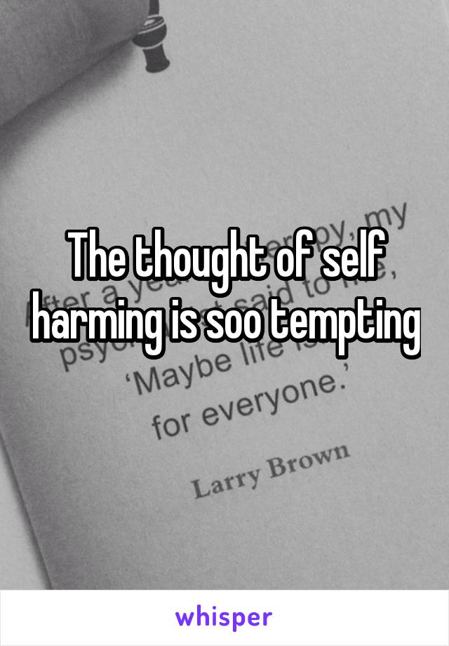 The thought of self harming is soo tempting
