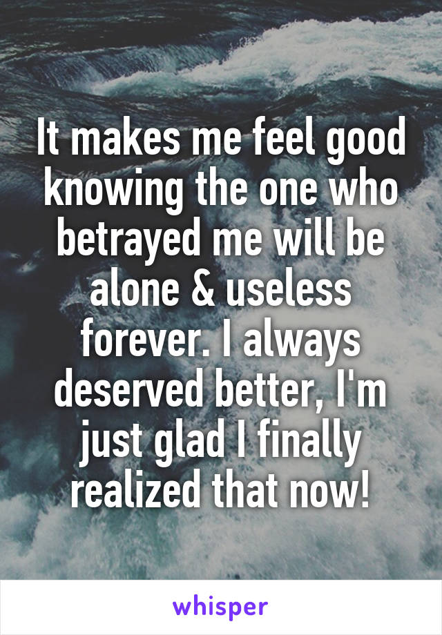 It makes me feel good knowing the one who betrayed me will be alone & useless forever. I always deserved better, I'm just glad I finally realized that now!
