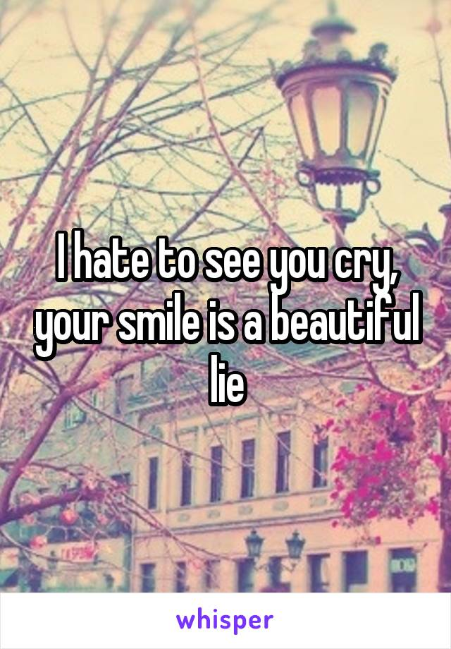 I hate to see you cry, your smile is a beautiful lie