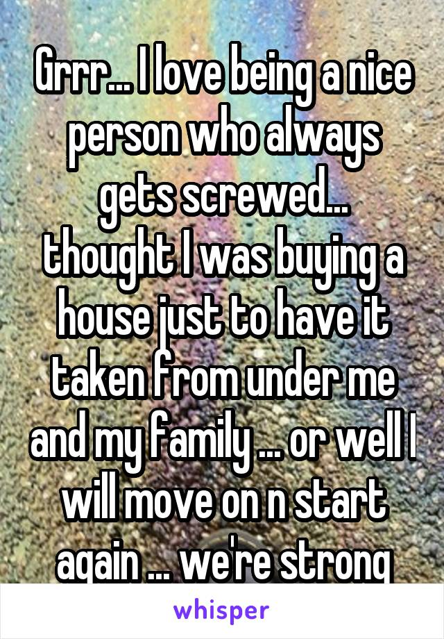 Grrr... I love being a nice person who always gets screwed... thought I was buying a house just to have it taken from under me and my family ... or well I will move on n start again ... we're strong