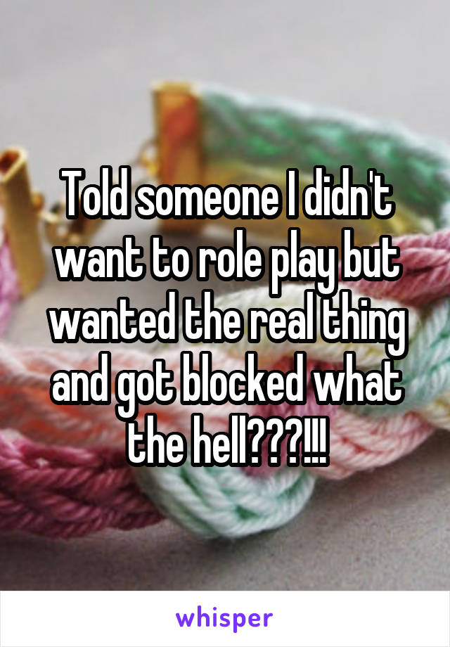 Told someone I didn't want to role play but wanted the real thing and got blocked what the hell???!!!