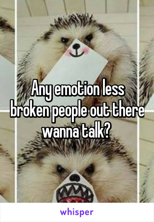 Any emotion less broken people out there wanna talk?