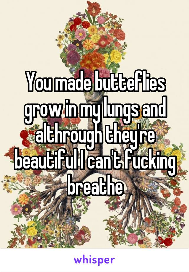 You made butteflies grow in my lungs and althrough they're beautiful I can't fucking breathe