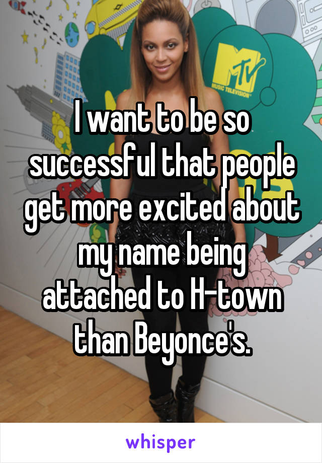 I want to be so successful that people get more excited about my name being attached to H-town than Beyonce's.