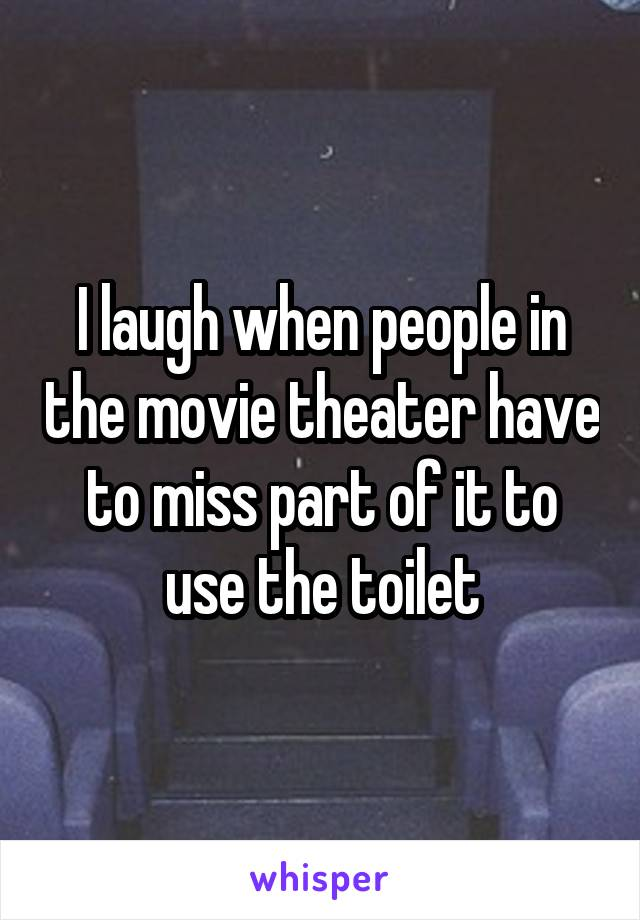 I laugh when people in the movie theater have to miss part of it to use the toilet