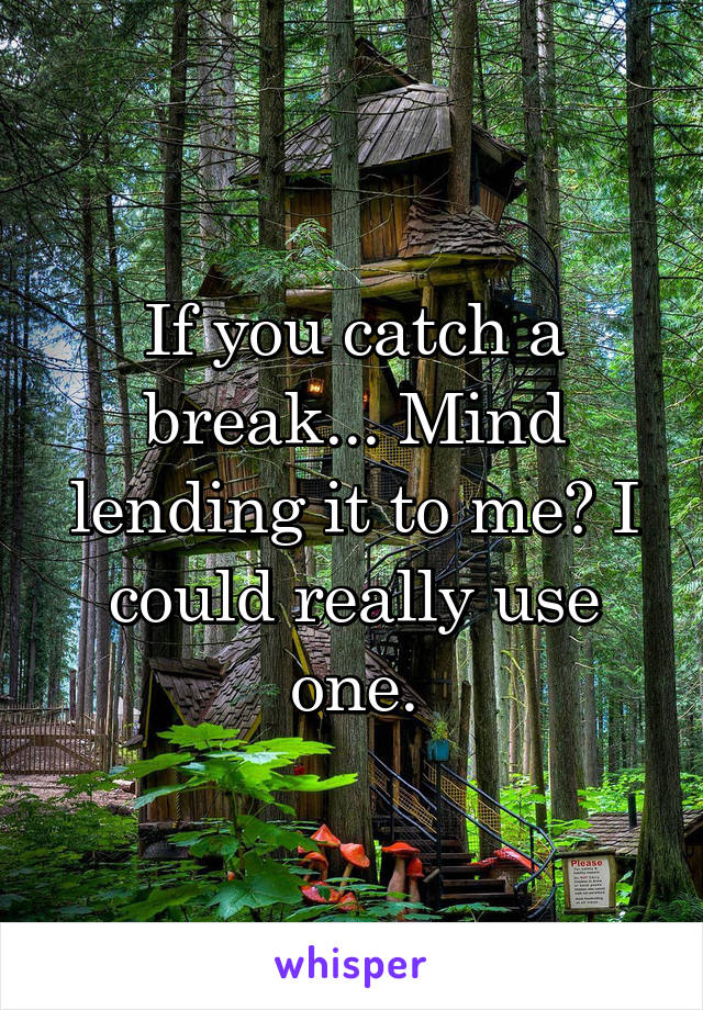 If you catch a break... Mind lending it to me? I could really use one.