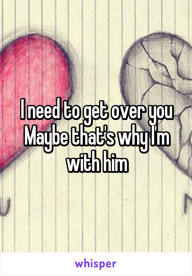 I need to get over you Maybe that's why I'm with him