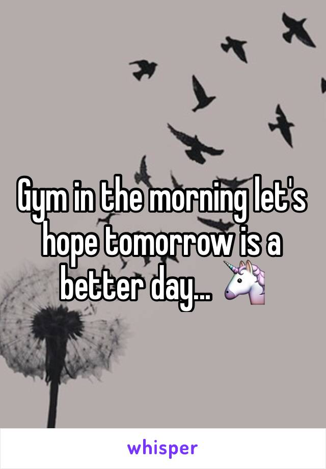 Gym in the morning let's hope tomorrow is a better day... 🦄