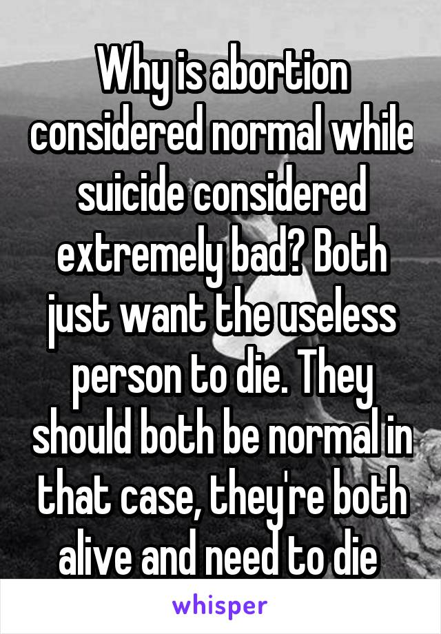 Why is abortion considered normal while suicide considered extremely bad? Both just want the useless person to die. They should both be normal in that case, they're both alive and need to die