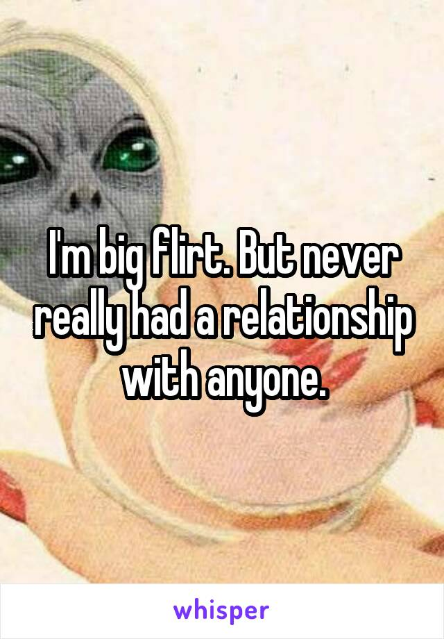 I'm big flirt. But never really had a relationship with anyone.