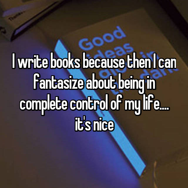 I write books because then I can fantasize about being in complete control of my life.... it's nice