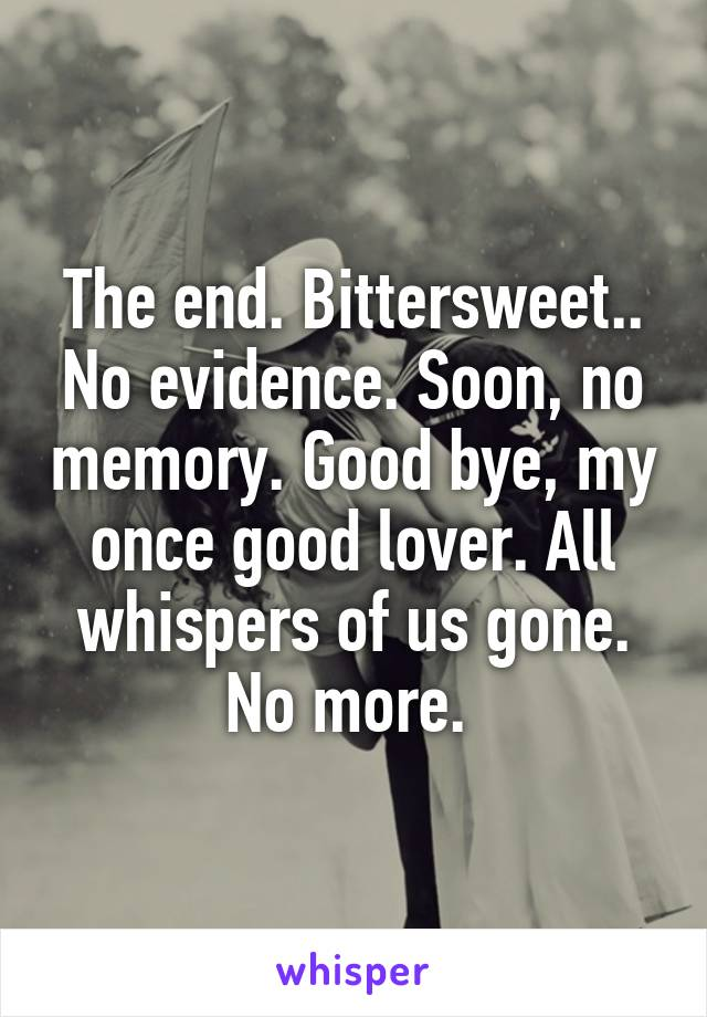 The end. Bittersweet.. No evidence. Soon, no memory. Good bye, my once good lover. All whispers of us gone. No more.
