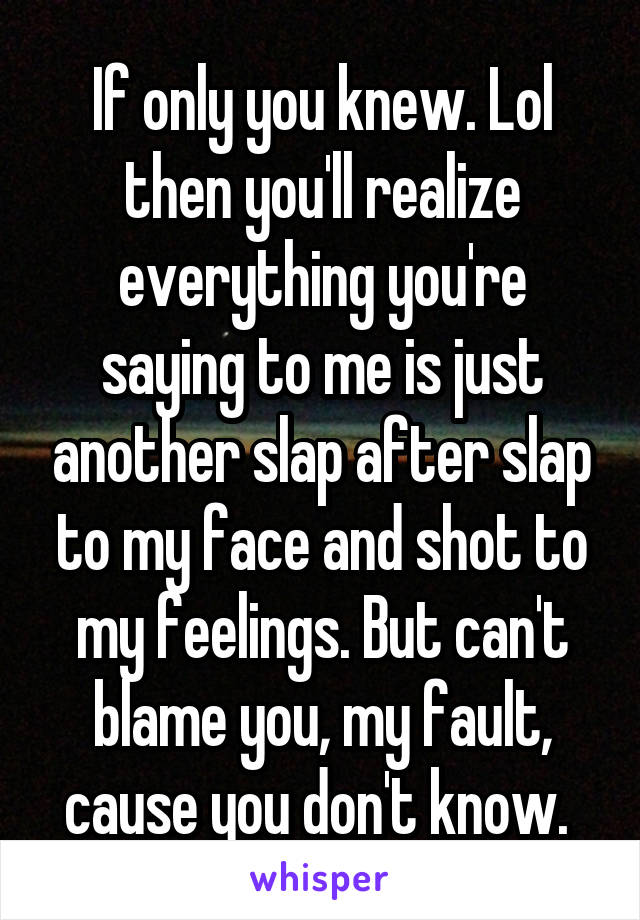 If only you knew. Lol then you'll realize everything you're saying to me is just another slap after slap to my face and shot to my feelings. But can't blame you, my fault, cause you don't know.