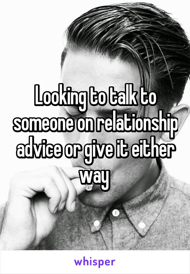Looking to talk to someone on relationship advice or give it either way