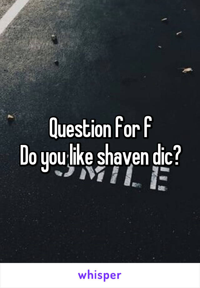 Question for f Do you like shaven dic?