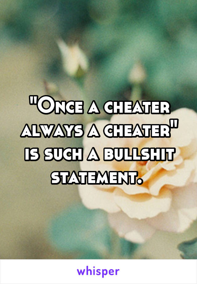 """""""Once a cheater always a cheater"""" is such a bullshit statement."""