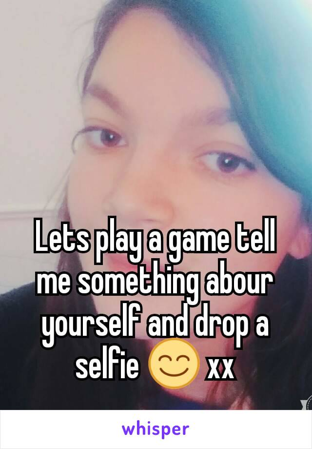 Lets play a game tell me something abour yourself and drop a selfie 😊 xx