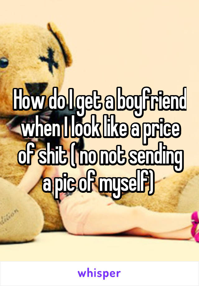 How do I get a boyfriend when I look like a price of shit ( no not sending a pic of myself)