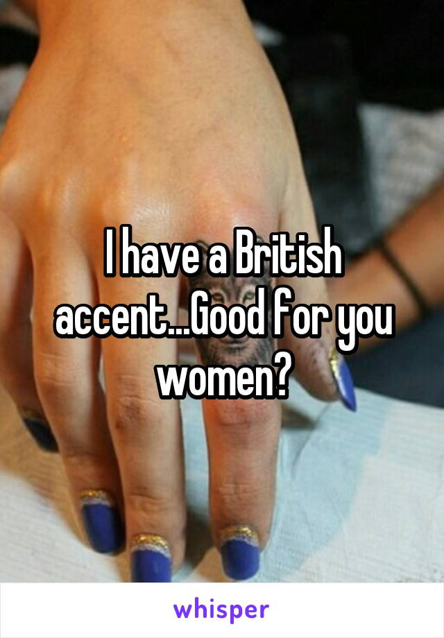 I have a British accent...Good for you women?