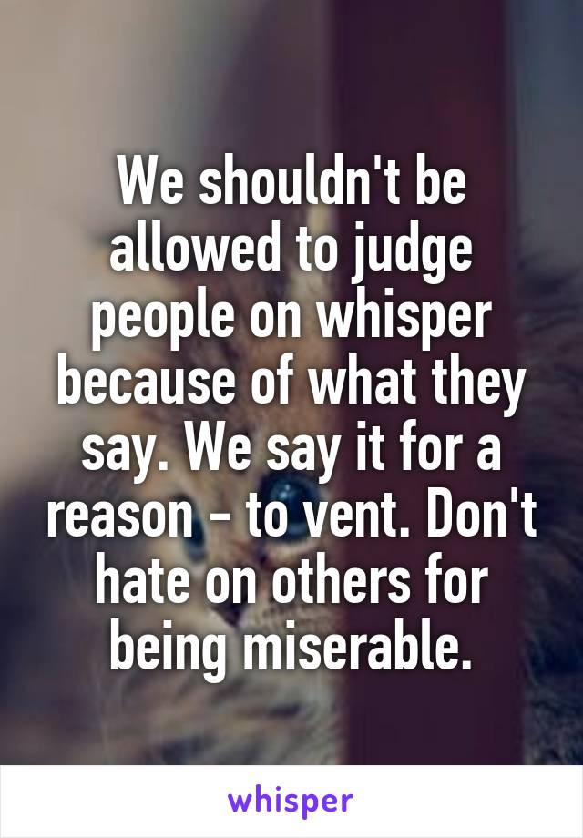 We shouldn't be allowed to judge people on whisper because of what they say. We say it for a reason - to vent. Don't hate on others for being miserable.
