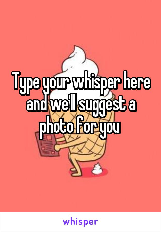Type your whisper here and we'll suggest a photo for you