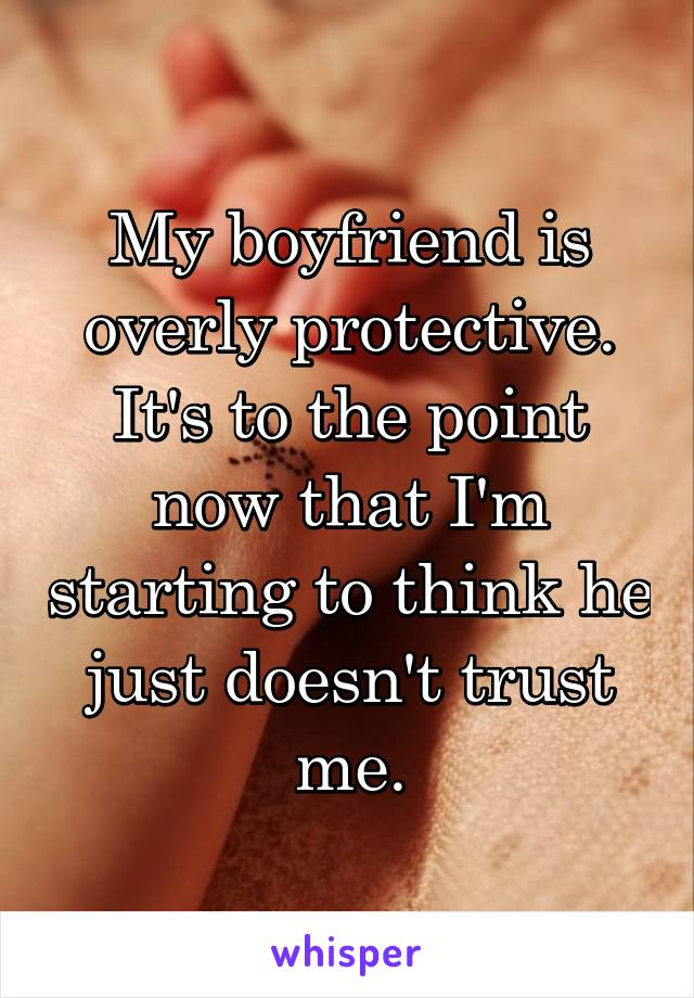 My boyfriend is overly protective. It's to the point now that I'm starting to think he just doesn't trust me.