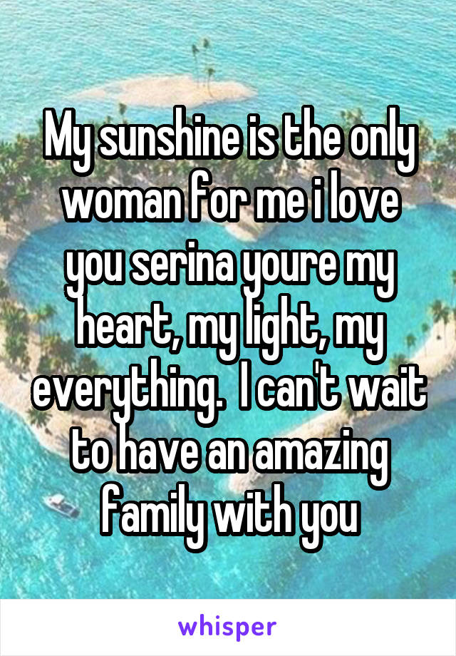 My sunshine is the only woman for me i love you serina youre my heart, my light, my everything.  I can't wait to have an amazing family with you