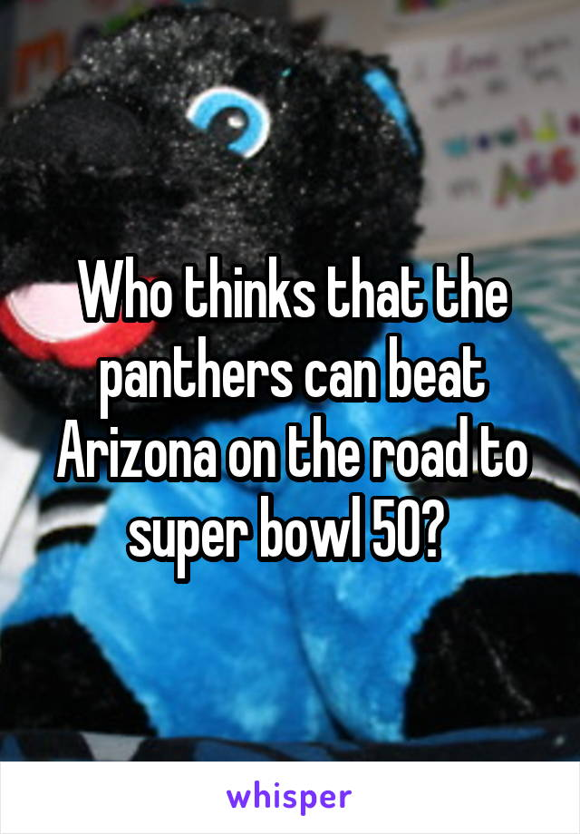 Who thinks that the panthers can beat Arizona on the road to super bowl 50?